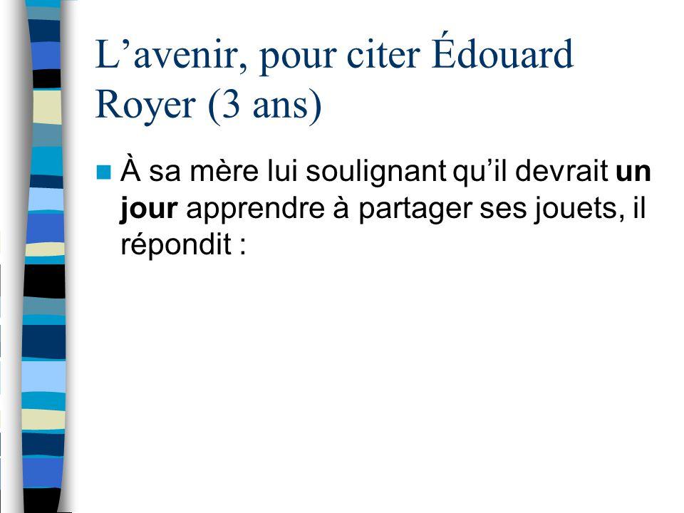 L'avenir, pour citer Édouard Royer (3 ans) À sa mère lui soulignant qu'il devrait un jour apprendre à partager ses jouets, il répondit :