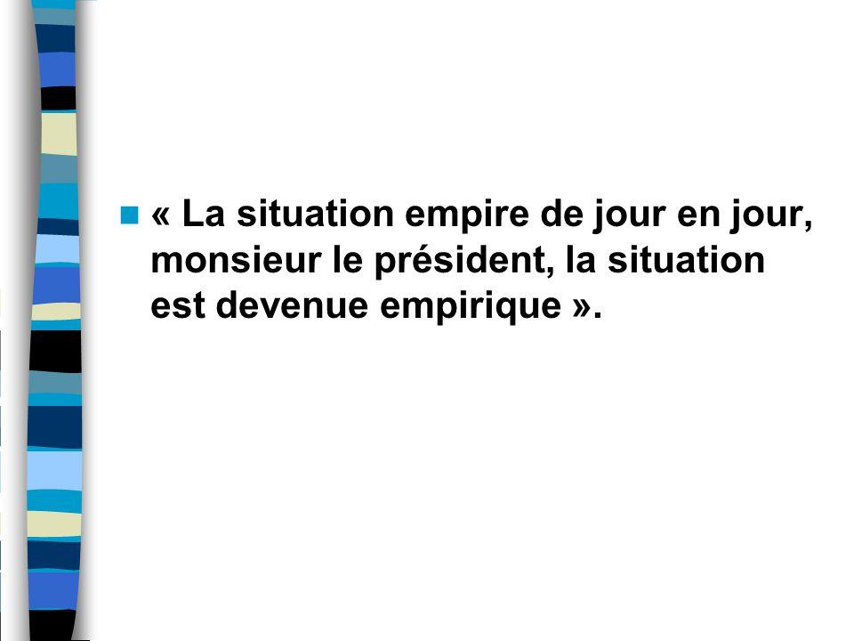 « La situation empire de jour en jour, monsieur le président, la situation est devenue empirique ».