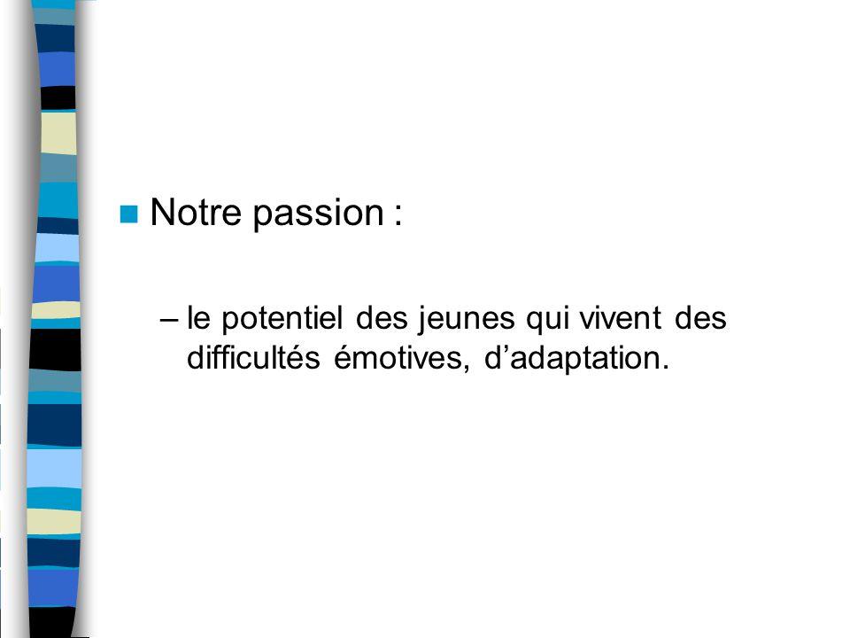 Notre passion : –le potentiel des jeunes qui vivent des difficultés émotives, d'adaptation.