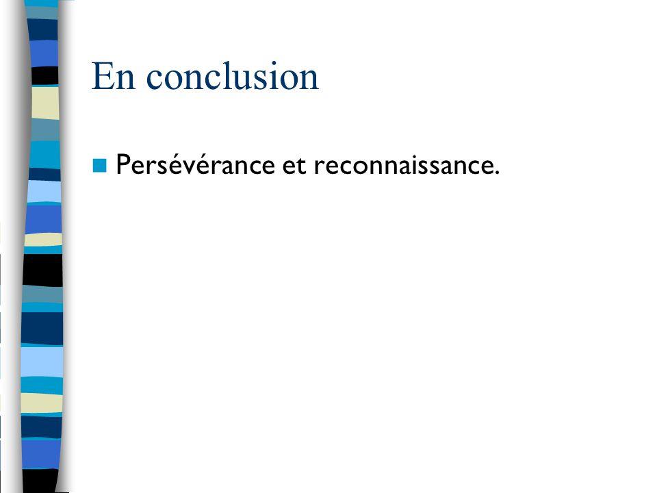 En conclusion Persévérance et reconnaissance.