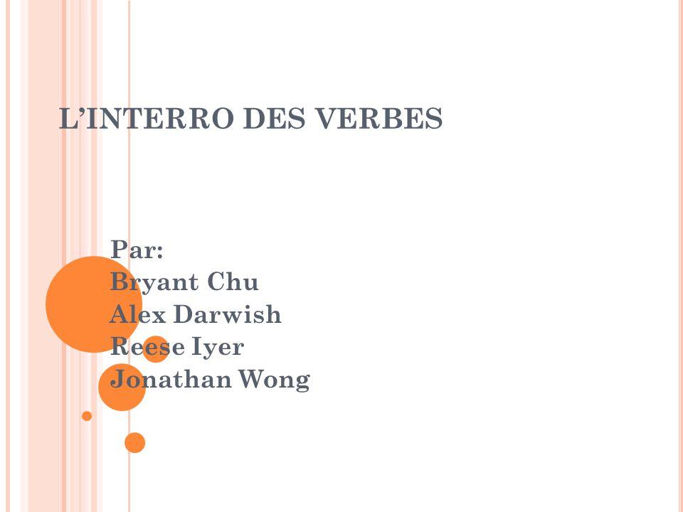 L'INTERRO DES VERBES Par: Bryant Chu Alex Darwish Reese Iyer Jonathan Wong