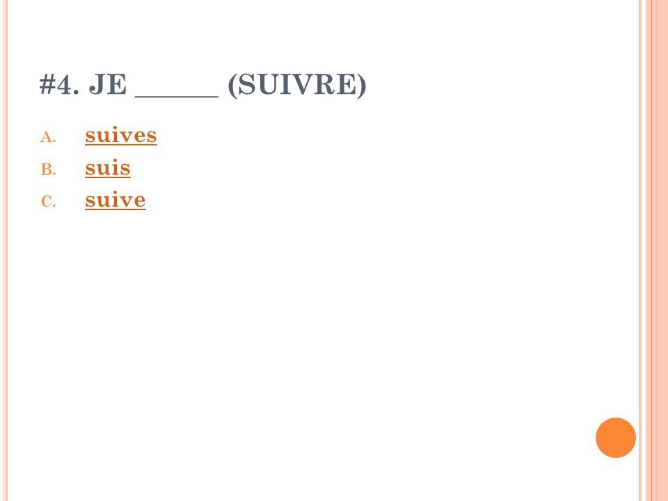 #4. JE ______ (SUIVRE) A. suives suives B. suis suis C. suive suive