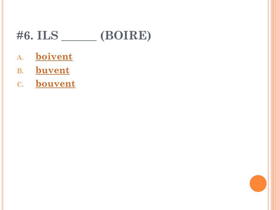 #6. ILS ______ (BOIRE) A. boivent boivent B. buvent buvent C. bouvent bouvent