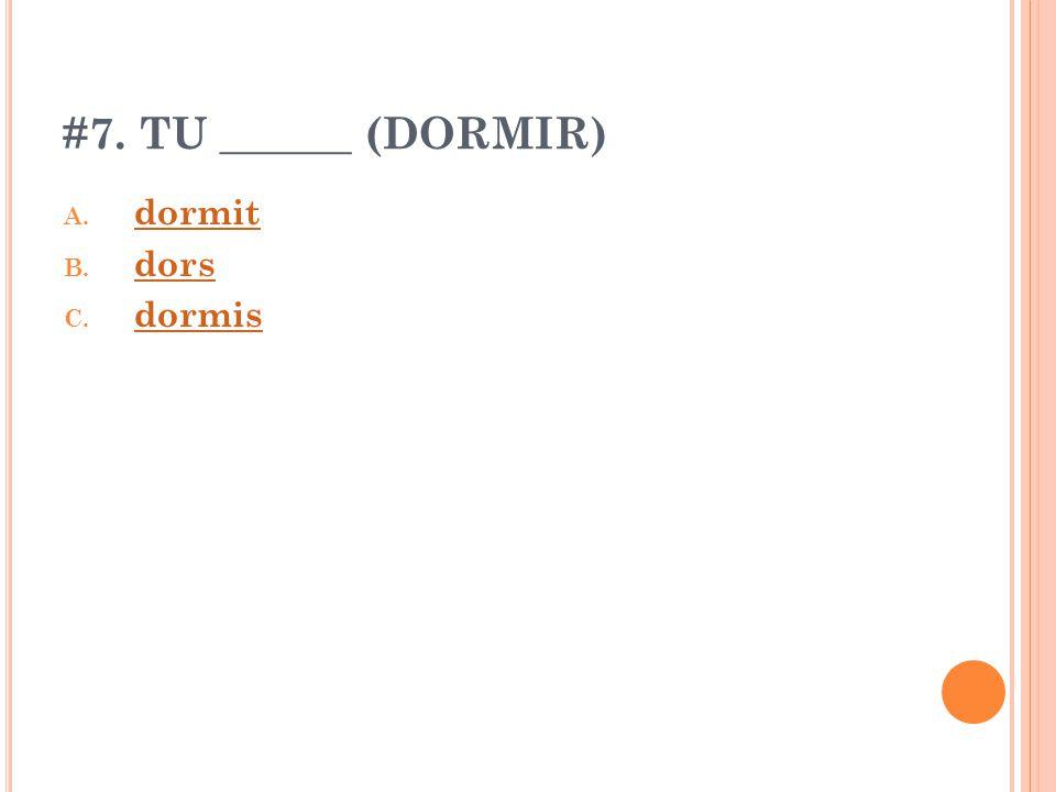 #7. TU ______ (DORMIR) A. dormit dormit B. dors dors C. dormis dormis