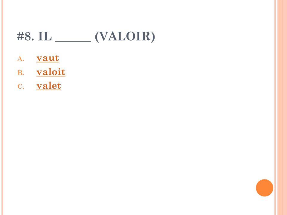 #8. IL ______ (VALOIR) A. vaut vaut B. valoit valoit C. valet valet
