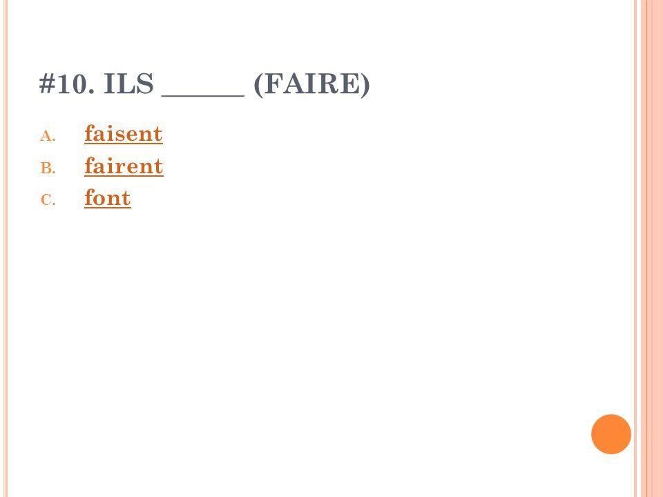 #10. ILS ______ (FAIRE) A. faisent faisent B. fairent fairent C. font font