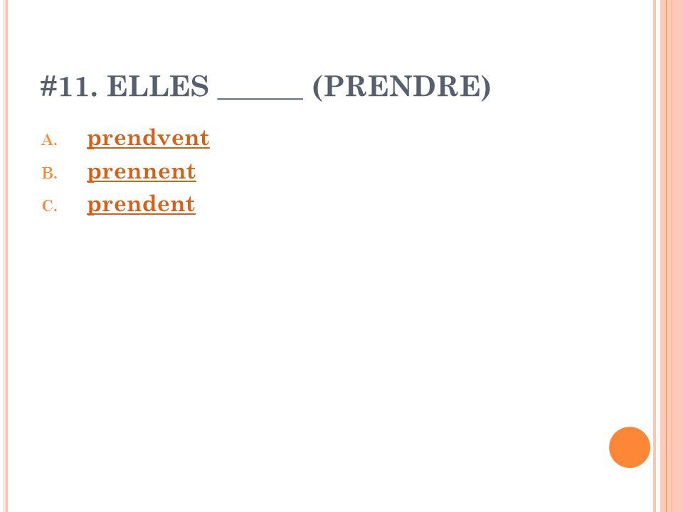 #11. ELLES ______ (PRENDRE) A. prendvent prendvent B. prennent prennent C. prendent prendent
