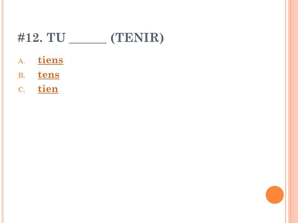 #12. TU ______ (TENIR) A. tiens tiens B. tens tens C. tien tien