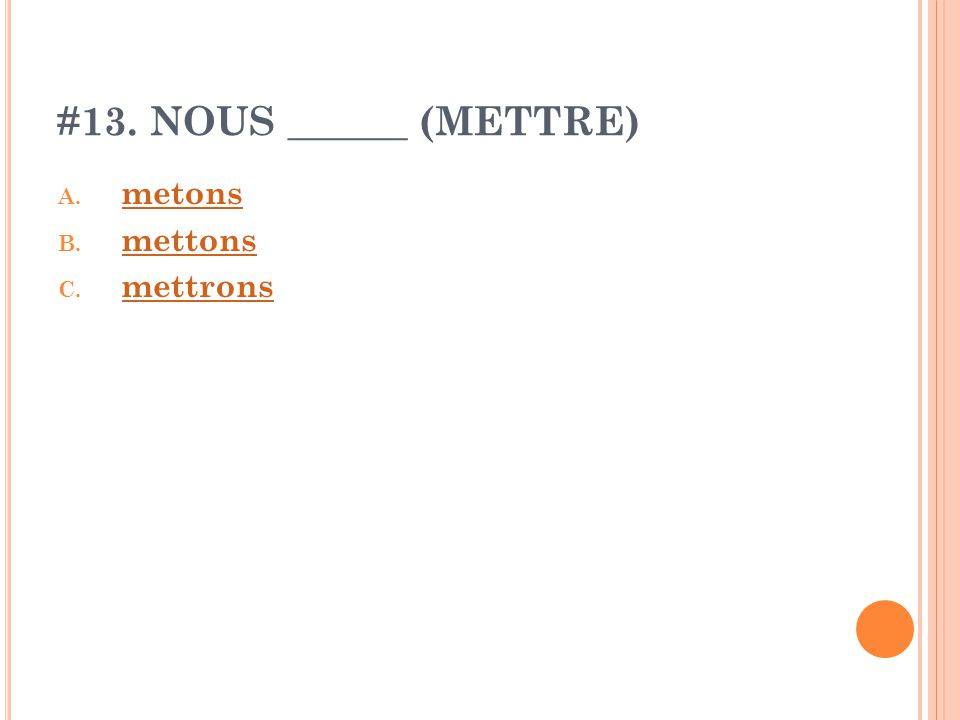 #13. NOUS ______ (METTRE) A. metons metons B. mettons mettons C. mettrons mettrons
