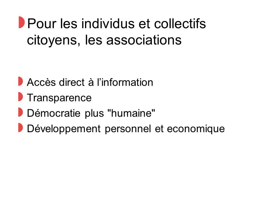 ◗ Pour les individus et collectifs citoyens, les associations ◗ Accès direct à l'information ◗ Transparence ◗ Démocratie plus humaine ◗ Développement personnel et economique