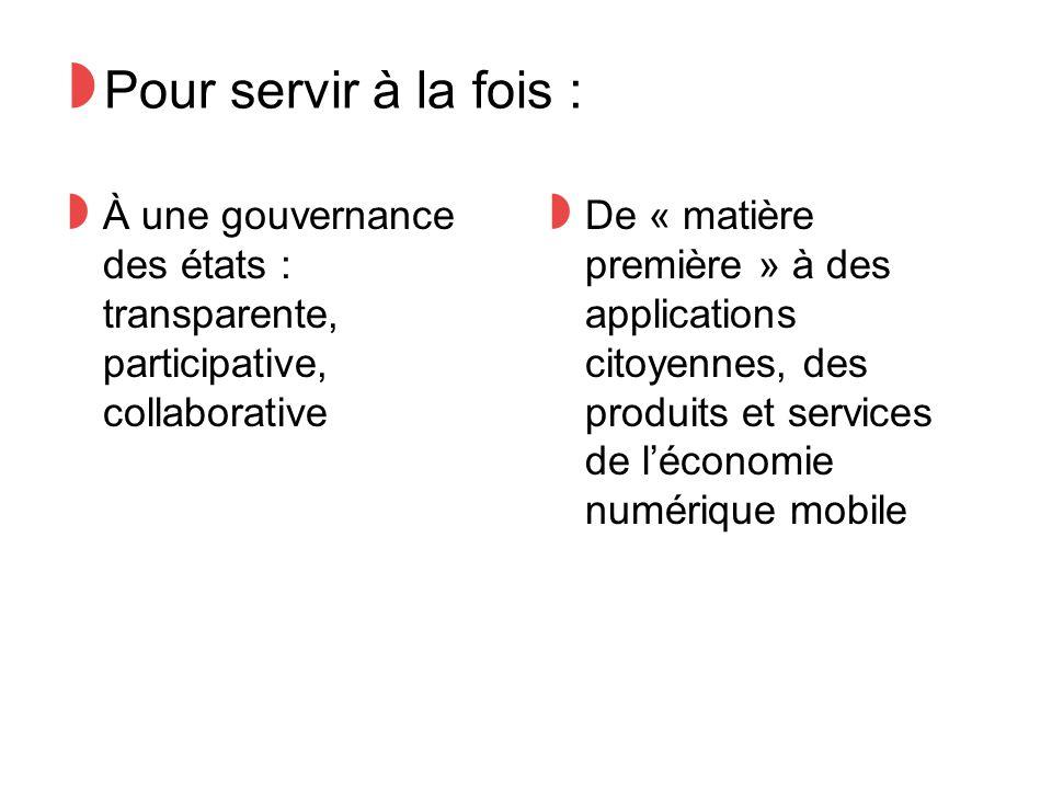 ◗ Pour servir à la fois : ◗ À une gouvernance des états : transparente, participative, collaborative ◗ De « matière première » à des applications citoyennes, des produits et services de l'économie numérique mobile