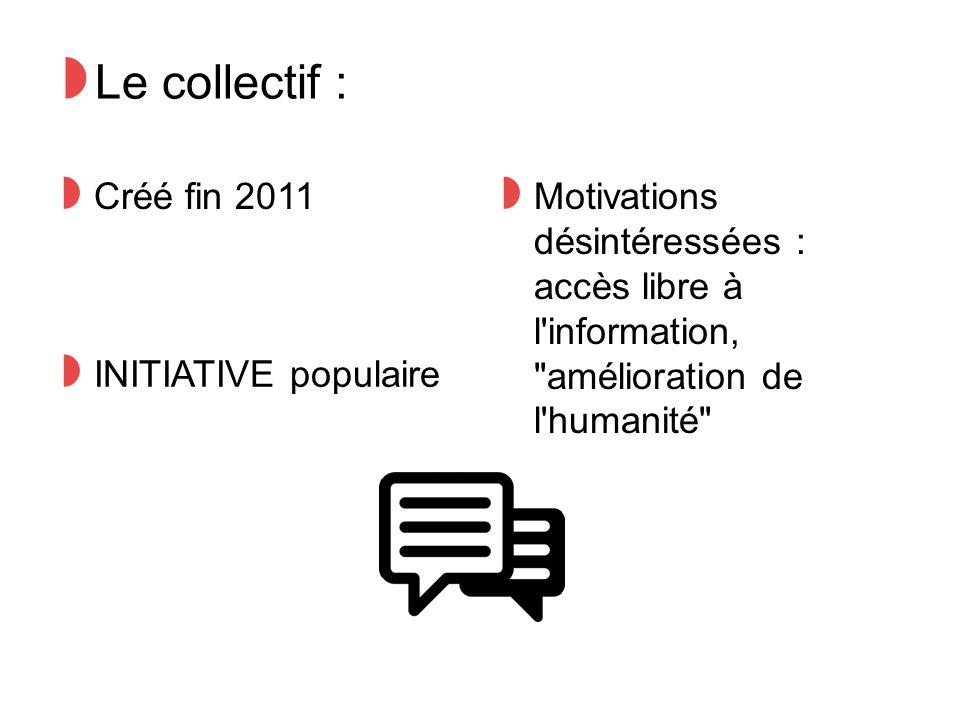 ◗ Le collectif : ◗ Créé fin 2011 ◗ Motivations désintéressées : accès libre à l information, amélioration de l humanité ◗ INITIATIVE populaire