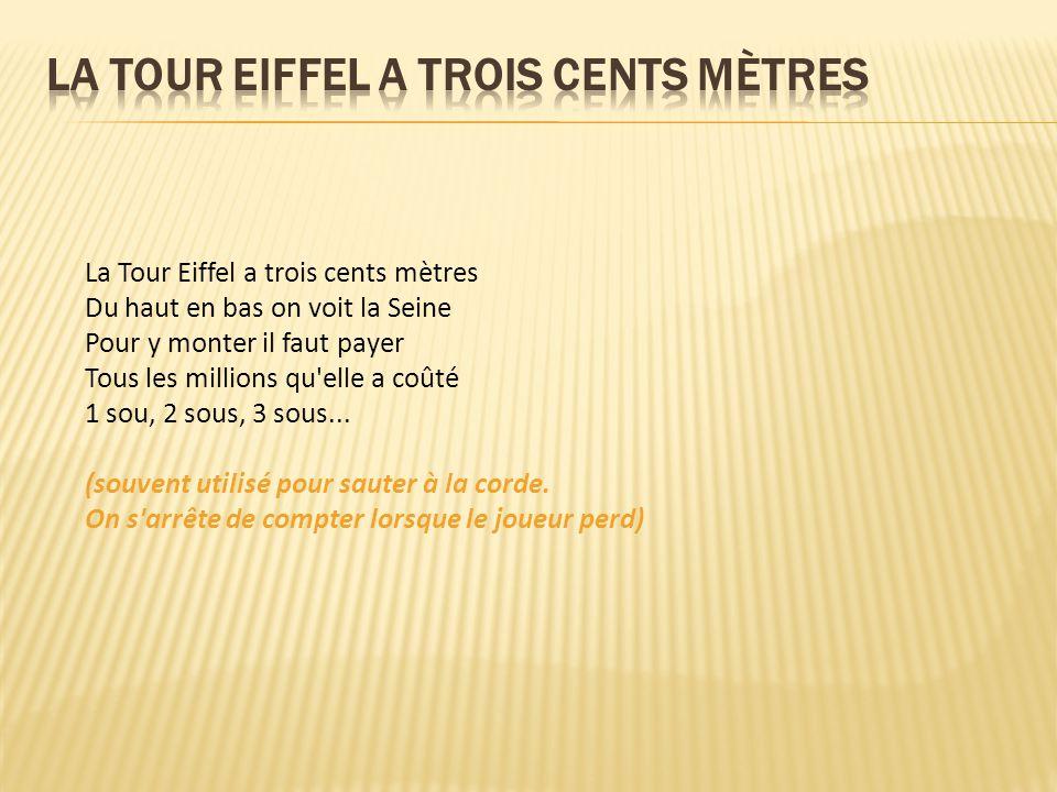 La Tour Eiffel a trois cents mètres Du haut en bas on voit la Seine Pour y monter il faut payer Tous les millions qu elle a coûté 1 sou, 2 sous, 3 sous...