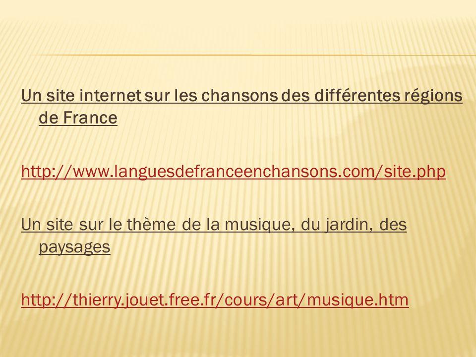 Un site internet sur les chansons des différentes régions de France http://www.languesdefranceenchansons.com/site.php Un site sur le thème de la musique, du jardin, des paysages http://thierry.jouet.free.fr/cours/art/musique.htm