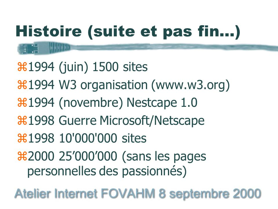 Histoire z1991 projet présenté à San Antonio z1992 Premier outil disponible (CERN) z1993 (janvier) 50 sites z1993 NCSA sort Mosaic z1993 1% trafic Internet z1993 (octobre) 500 sites z1994 Les responsables de Mosaic se séparent du NCSA et forment : NETSCAPE COMMUNICATION CORP