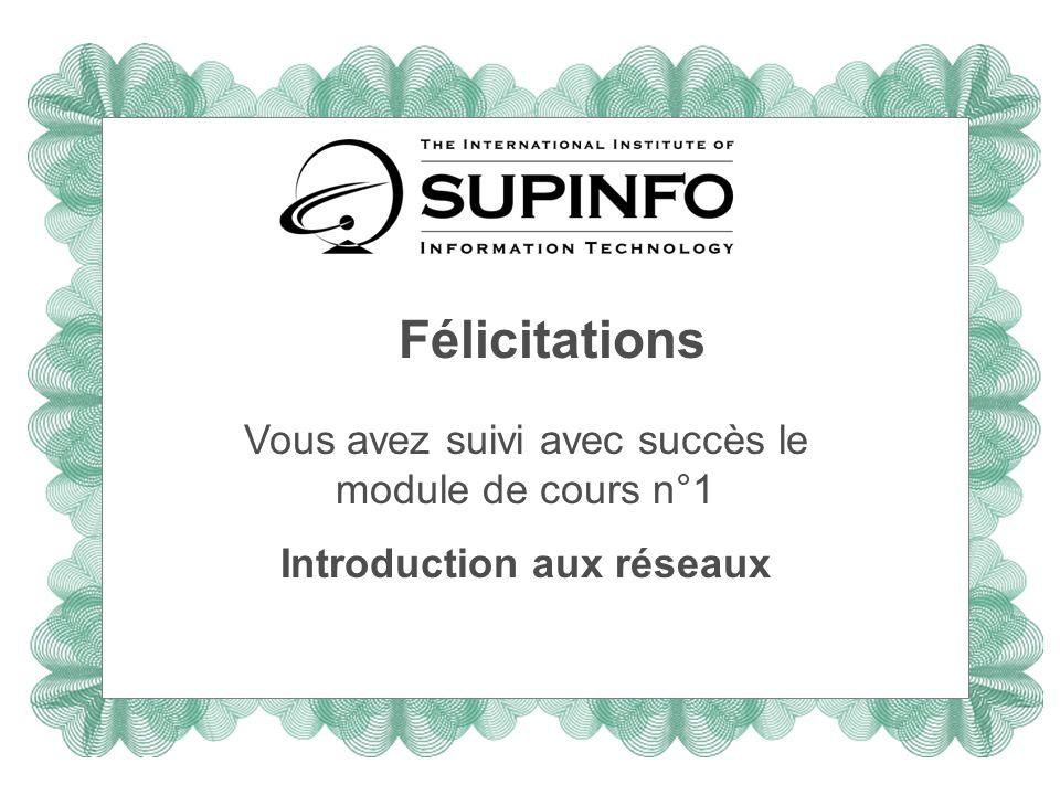 Félicitations Vous avez suivi avec succès le module de cours n°1 Introduction aux réseaux