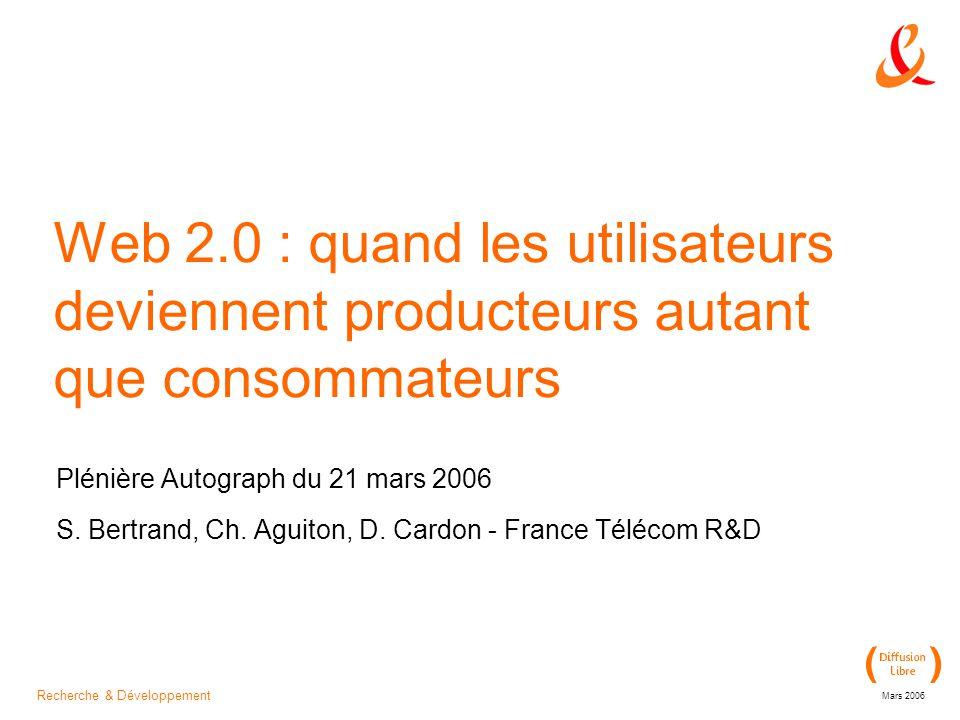 Recherche & Développement Mars 2006 Web 2.0 : quand les utilisateurs deviennent producteurs autant que consommateurs Plénière Autograph du 21 mars 2006 S.