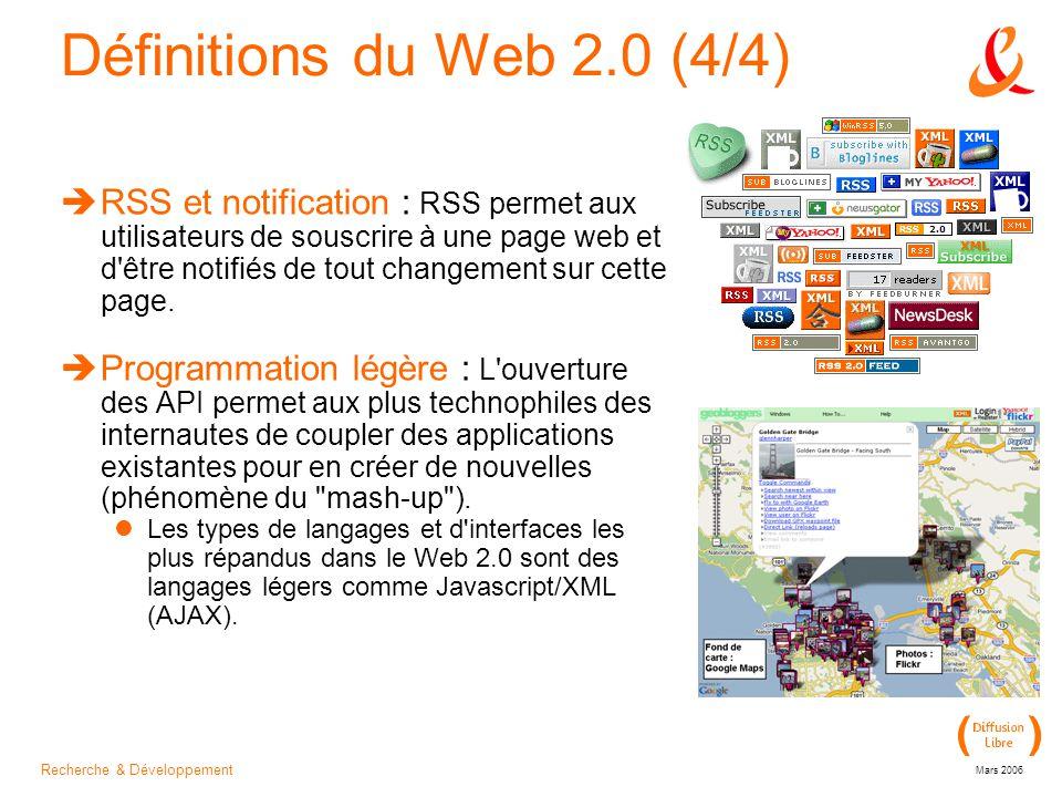 Recherche & Développement Mars 2006 Définitions du Web 2.0 (4/4)  RSS et notification : RSS permet aux utilisateurs de souscrire à une page web et d être notifiés de tout changement sur cette page.