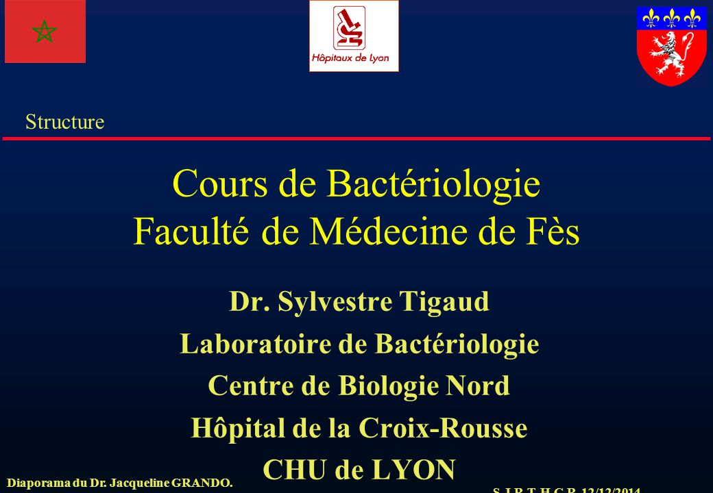 S.J.R.T. H.C.R. 12/12/2014 Structure Diaporama du Dr. Jacqueline GRANDO. Cours de Bactériologie Faculté de Médecine de Fès Dr. Sylvestre Tigaud Labora