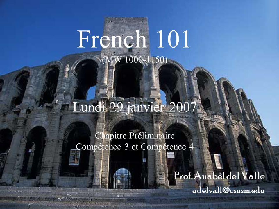 French 101 (MW 1000-1150) Lundi 29 janvier 2007 Chapitre Préliminaire Compétence 3 et Compétence 4 Prof. Anabel del Valle adelvall@csusm.edu