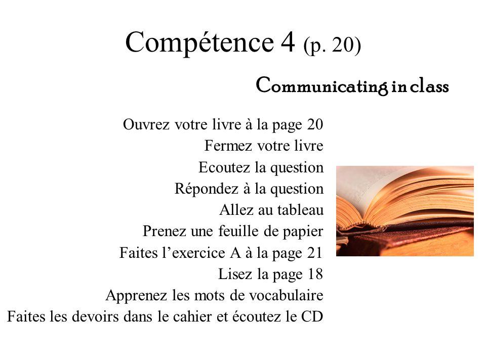 Compétence 4 (p. 20) Ouvrez votre livre à la page 20 Fermez votre livre Ecoutez la question Répondez à la question Allez au tableau Prenez une feuille