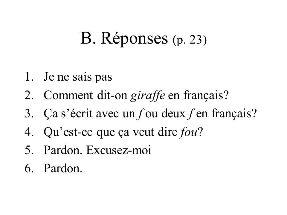 B. Réponses (p. 23) 1.Je ne sais pas 2.Comment dit-on giraffe en français? 3.Ça s'écrit avec un f ou deux f en français? 4.Qu'est-ce que ça veut dire
