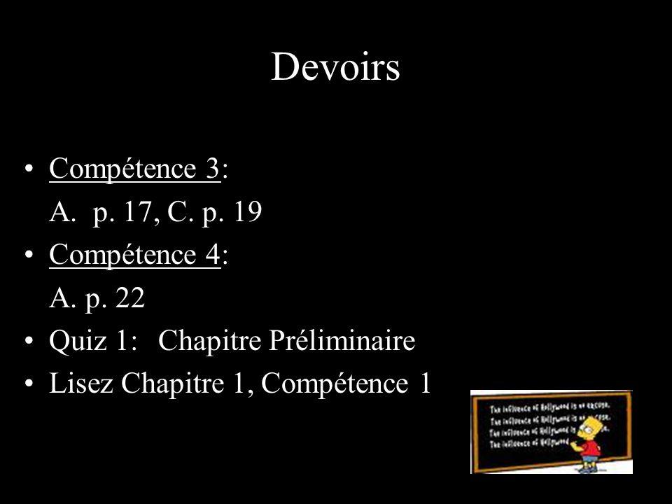 Devoirs Compétence 3: A. p. 17, C. p. 19 Compétence 4: A. p. 22 Quiz 1:Chapitre Préliminaire Lisez Chapitre 1, Compétence 1