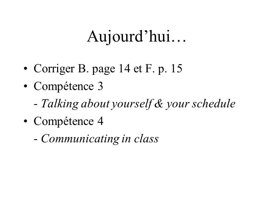 Aujourd'hui… Corriger B. page 14 et F. p. 15 Compétence 3 - Talking about yourself & your schedule Compétence 4 - Communicating in class