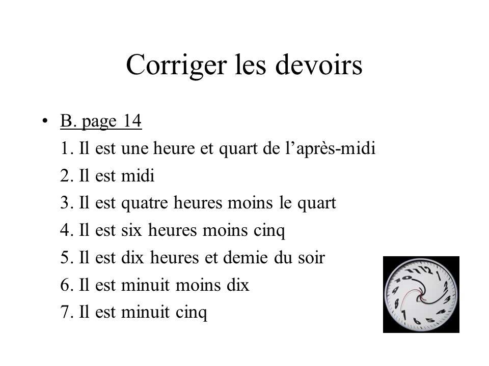 Corriger les devoirs B. page 14 1. Il est une heure et quart de l'après-midi 2. Il est midi 3. Il est quatre heures moins le quart 4. Il est six heure