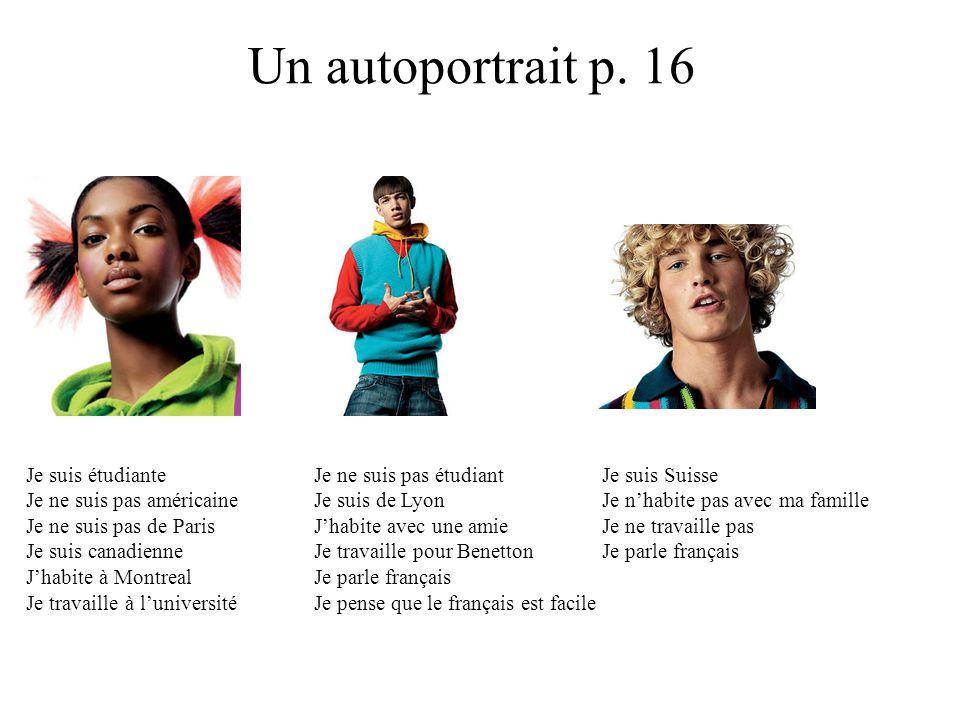 Un autoportrait p. 16 Je suis étudiante Je ne suis pas étudiantJe suis Suisse Je ne suis pas américaine Je suis de Lyon Je n'habite pas avec ma famill