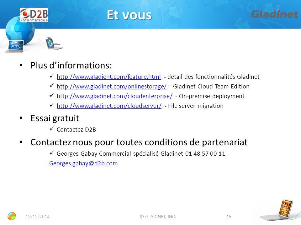 Et vous 15© GLADINET, INC.12/12/2014 Plus d'informations: http://www.gladient.com/feature.html - détail des fonctionnalités Gladinet http://www.gladient.com/feature.html http://www.gladinet.com/onlinestorage/ - Gladinet Cloud Team Edition http://www.gladinet.com/onlinestorage/ http://www.gladinet.com/cloudenterprise/ - On-premise deployment http://www.gladinet.com/cloudenterprise/ http://www.gladinet.com/cloudserver/ - File server migration http://www.gladinet.com/cloudserver/ Essai gratuit Contactez D2B Contactez nous pour toutes conditions de partenariat Georges Gabay Commercial spécialisé Gladinet 01 48 57 00 11 Georges.gabay@d2b.com