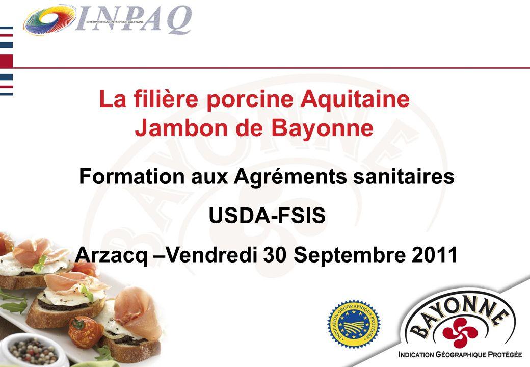 La filière porcine Aquitaine Jambon de Bayonne Formation aux Agréments sanitaires USDA-FSIS Arzacq –Vendredi 30 Septembre 2011