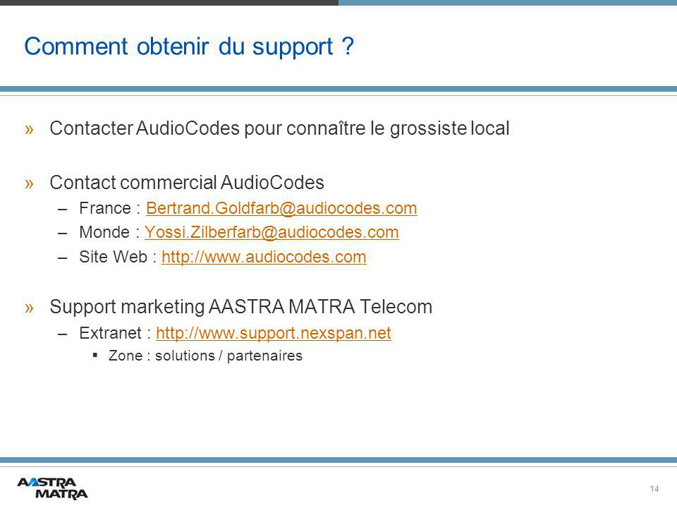 14 Comment obtenir du support ? »Contacter AudioCodes pour connaître le grossiste local »Contact commercial AudioCodes –France : Bertrand.Goldfarb@aud