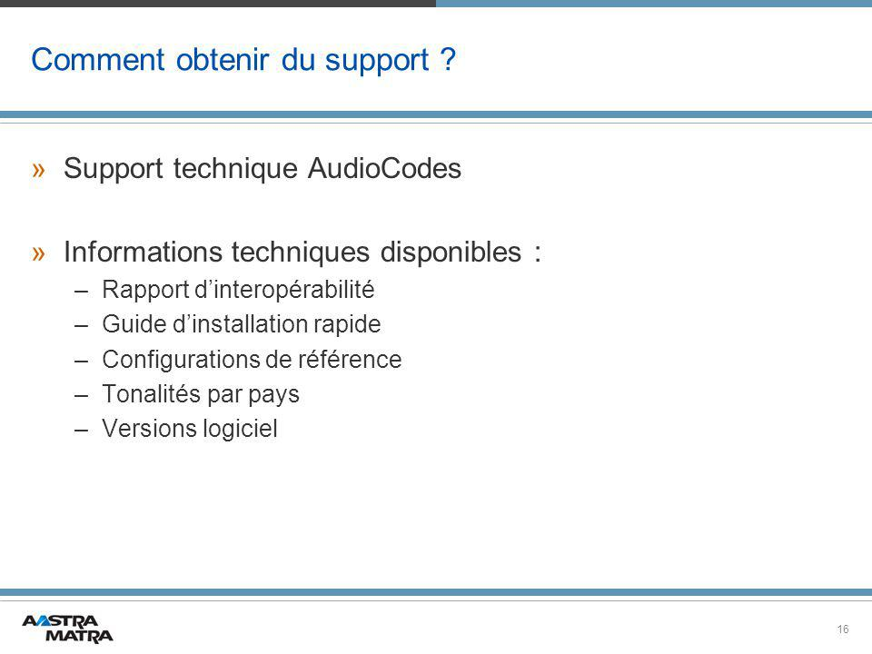 16 Comment obtenir du support ? »Support technique AudioCodes »Informations techniques disponibles : –Rapport d'interopérabilité –Guide d'installation
