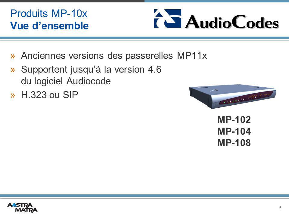 6 Produits MP-10x Vue d'ensemble »Anciennes versions des passerelles MP11x »Supportent jusqu'à la version 4.6 du logiciel Audiocode »H.323 ou SIP MP-102 MP-104 MP-108