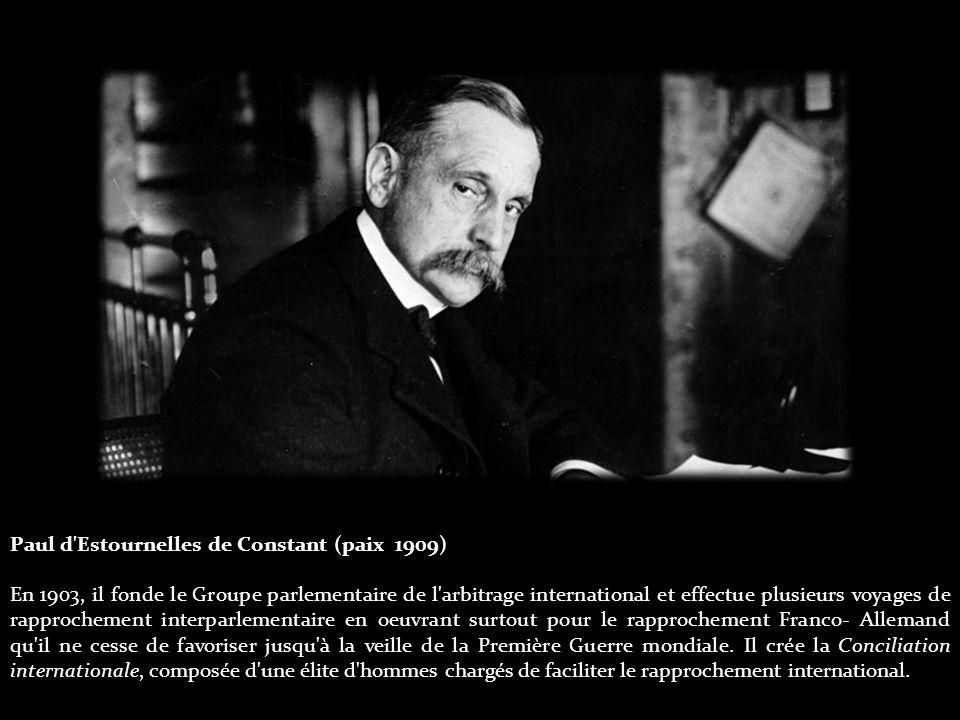 Paul d Estournelles de Constant (paix 1909) En 1903, il fonde le Groupe parlementaire de l arbitrage international et effectue plusieurs voyages de rapprochement interparlementaire en oeuvrant surtout pour le rapprochement Franco- Allemand qu il ne cesse de favoriser jusqu à la veille de la Première Guerre mondiale.