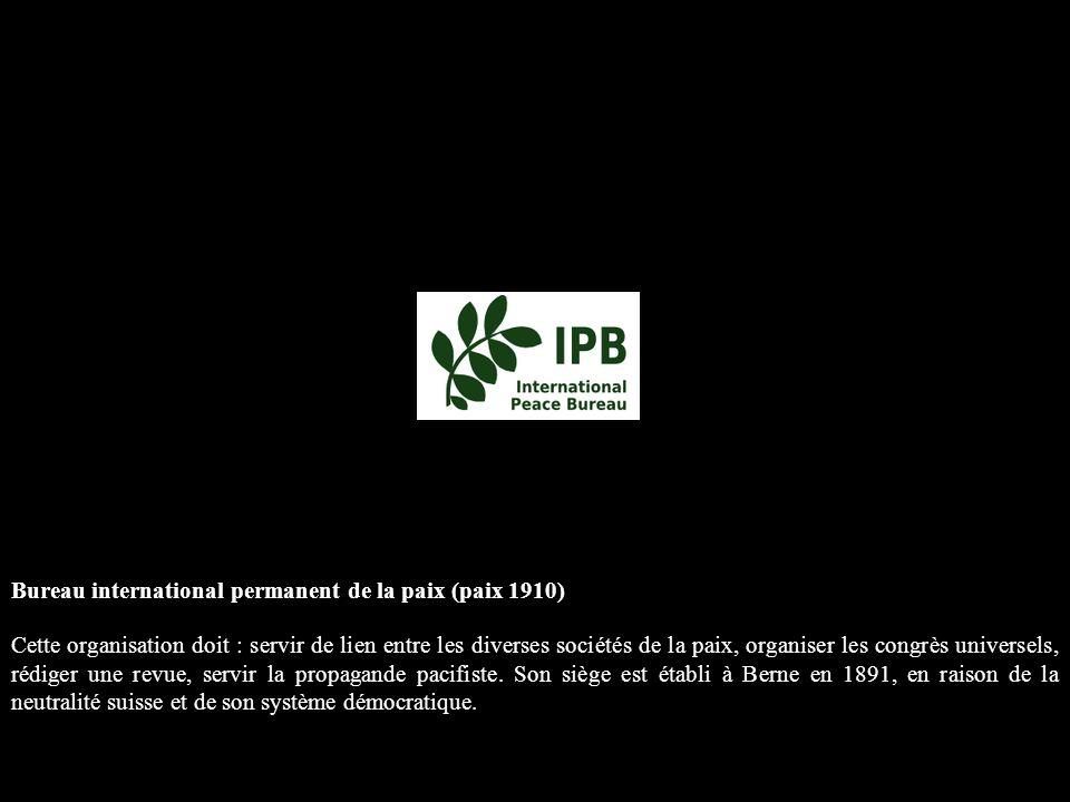 Bureau international permanent de la paix (paix 1910) Cette organisation doit : servir de lien entre les diverses sociétés de la paix, organiser les congrès universels, rédiger une revue, servir la propagande pacifiste.