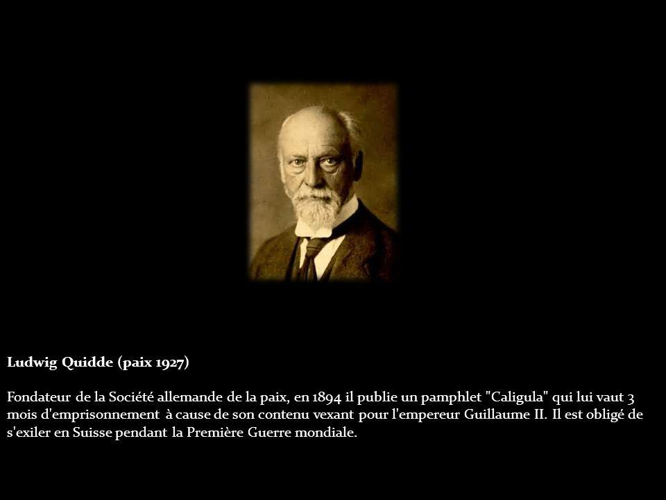 Ludwig Quidde (paix 1927) Fondateur de la Société allemande de la paix, en 1894 il publie un pamphlet Caligula qui lui vaut 3 mois d emprisonnement à cause de son contenu vexant pour l empereur Guillaume II.