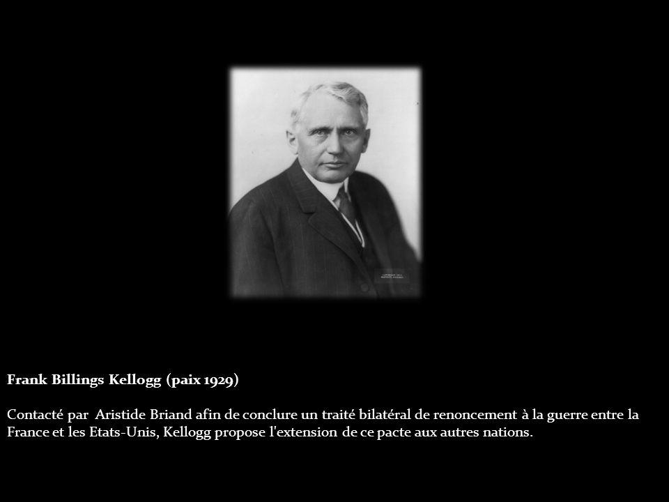 Frank Billings Kellogg (paix 1929) Contacté par Aristide Briand afin de conclure un traité bilatéral de renoncement à la guerre entre la France et les Etats-Unis, Kellogg propose l extension de ce pacte aux autres nations.