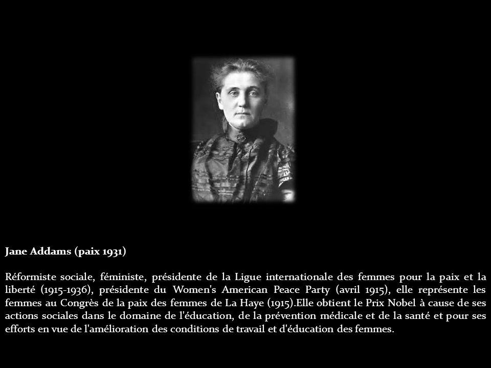 Jane Addams (paix 1931) Réformiste sociale, féministe, présidente de la Ligue internationale des femmes pour la paix et la liberté (1915-1936), présidente du Women s American Peace Party (avril 1915), elle représente les femmes au Congrès de la paix des femmes de La Haye (1915).Elle obtient le Prix Nobel à cause de ses actions sociales dans le domaine de l éducation, de la prévention médicale et de la santé et pour ses efforts en vue de l amélioration des conditions de travail et d éducation des femmes.