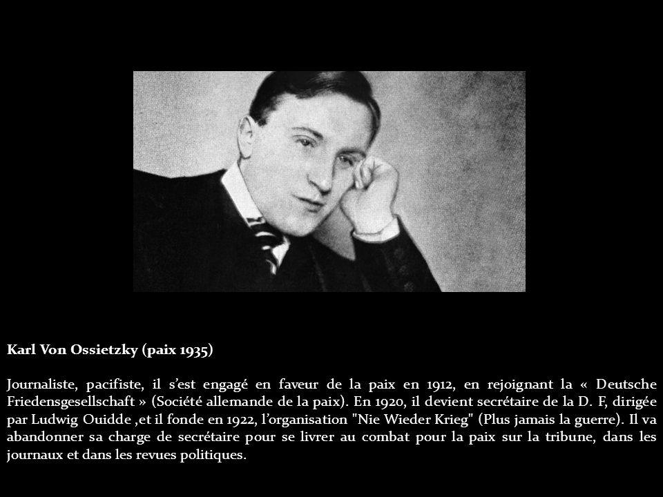 Karl Von Ossietzky (paix 1935) Journaliste, pacifiste, il s'est engagé en faveur de la paix en 1912, en rejoignant la « Deutsche Friedensgesellschaft » (Société allemande de la paix).