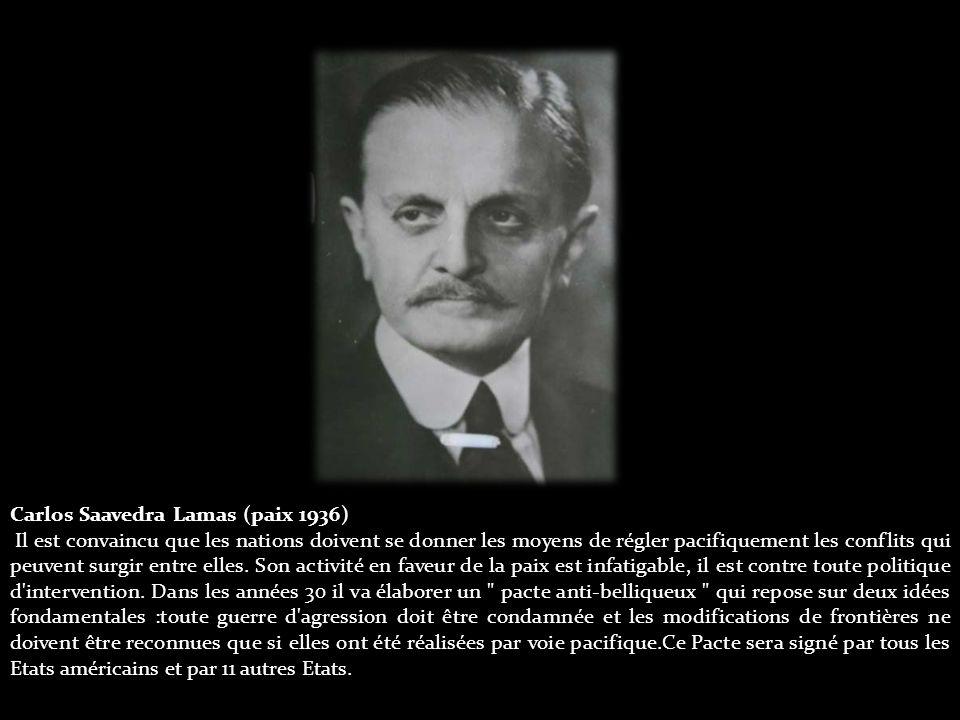 Carlos Saavedra Lamas (paix 1936) Il est convaincu que les nations doivent se donner les moyens de régler pacifiquement les conflits qui peuvent surgir entre elles.