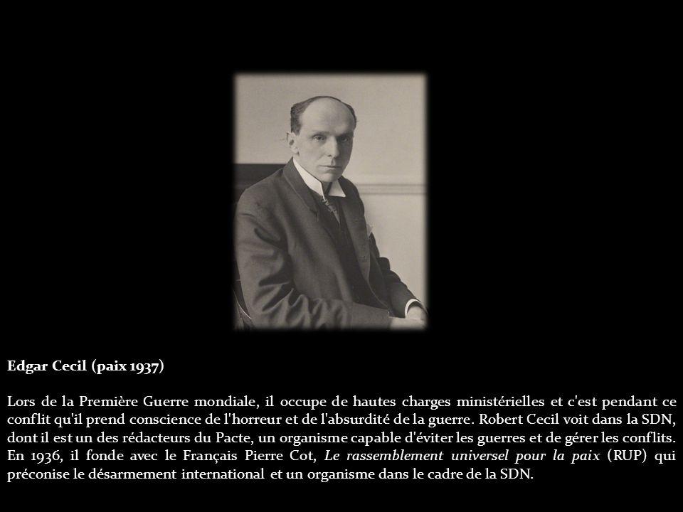 Edgar Cecil (paix 1937) Lors de la Première Guerre mondiale, il occupe de hautes charges ministérielles et c est pendant ce conflit qu il prend conscience de l horreur et de l absurdité de la guerre.