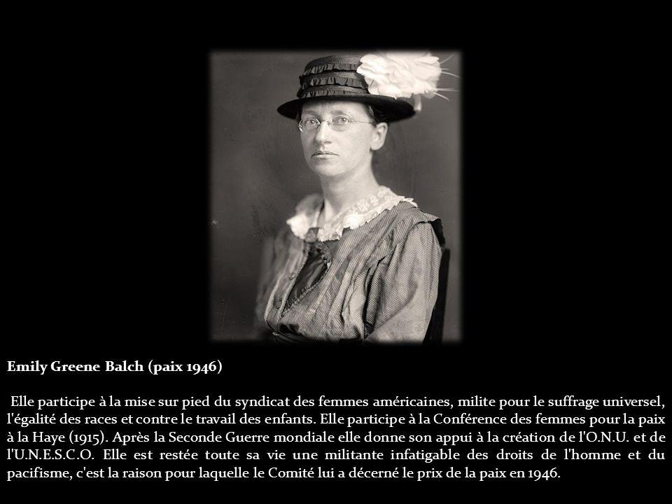 Emily Greene Balch (paix 1946) Elle participe à la mise sur pied du syndicat des femmes américaines, milite pour le suffrage universel, l égalité des races et contre le travail des enfants.