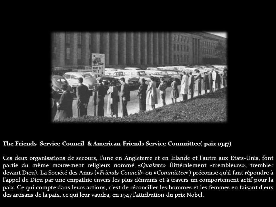 The Friends Service Council & American Friends Service Committee( paix 1947) Ces deux organisations de secours, l une en Angleterre et en Irlande et l autre aux Etats-Unis, font partie du même mouvement religieux nommé «Quakers» (littéralement «trembleurs», trembler devant Dieu).
