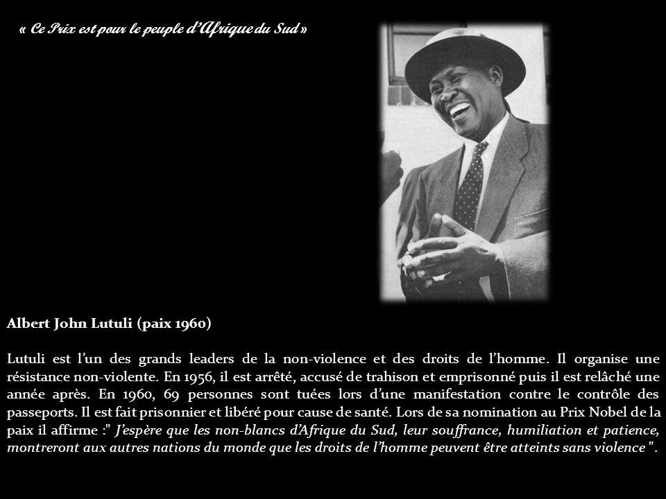 « Ce Prix est pour le peuple d'Afrique du Sud » Albert John Lutuli (paix 1960) Lutuli est l'un des grands leaders de la non-violence et des droits de l'homme.