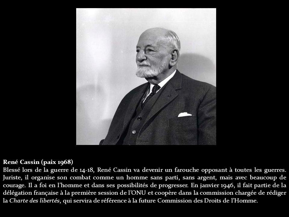René Cassin (paix 1968) Blessé lors de la guerre de 14-18, René Cassin va devenir un farouche opposant à toutes les guerres.