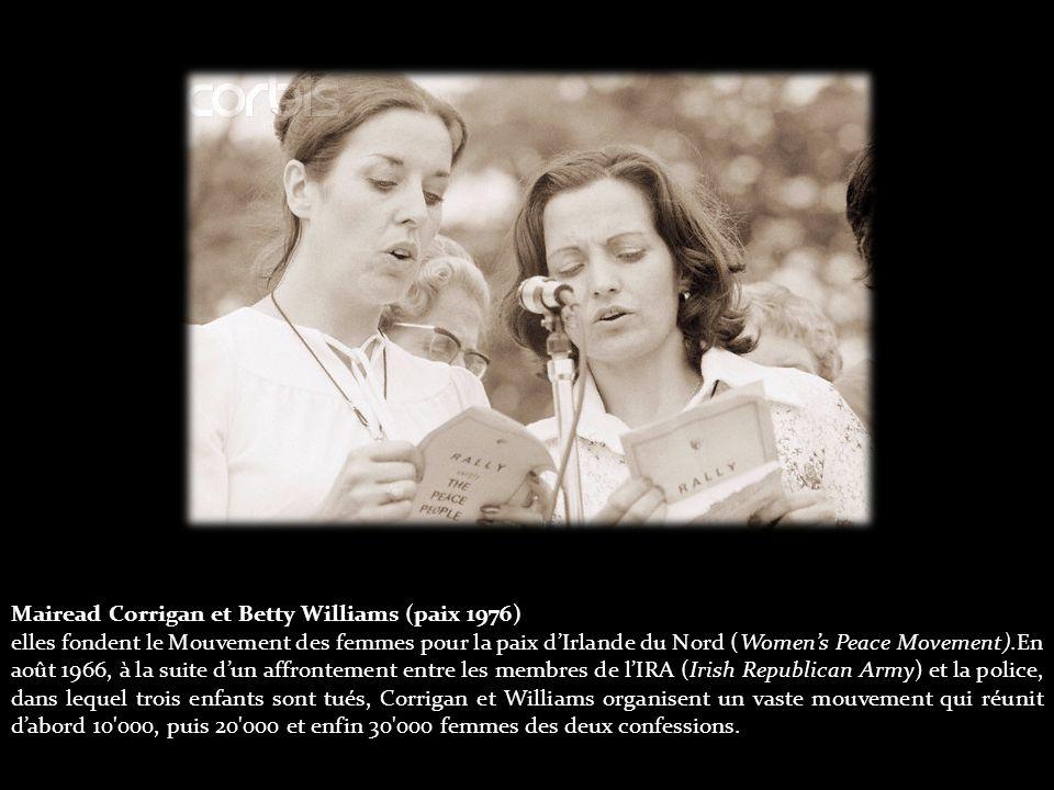 Mairead Corrigan et Betty Williams (paix 1976) elles fondent le Mouvement des femmes pour la paix d'Irlande du Nord (Women's Peace Movement).En août 1966, à la suite d'un affrontement entre les membres de l'IRA (Irish Republican Army) et la police, dans lequel trois enfants sont tués, Corrigan et Williams organisent un vaste mouvement qui réunit d'abord 10 000, puis 20 000 et enfin 30 000 femmes des deux confessions.