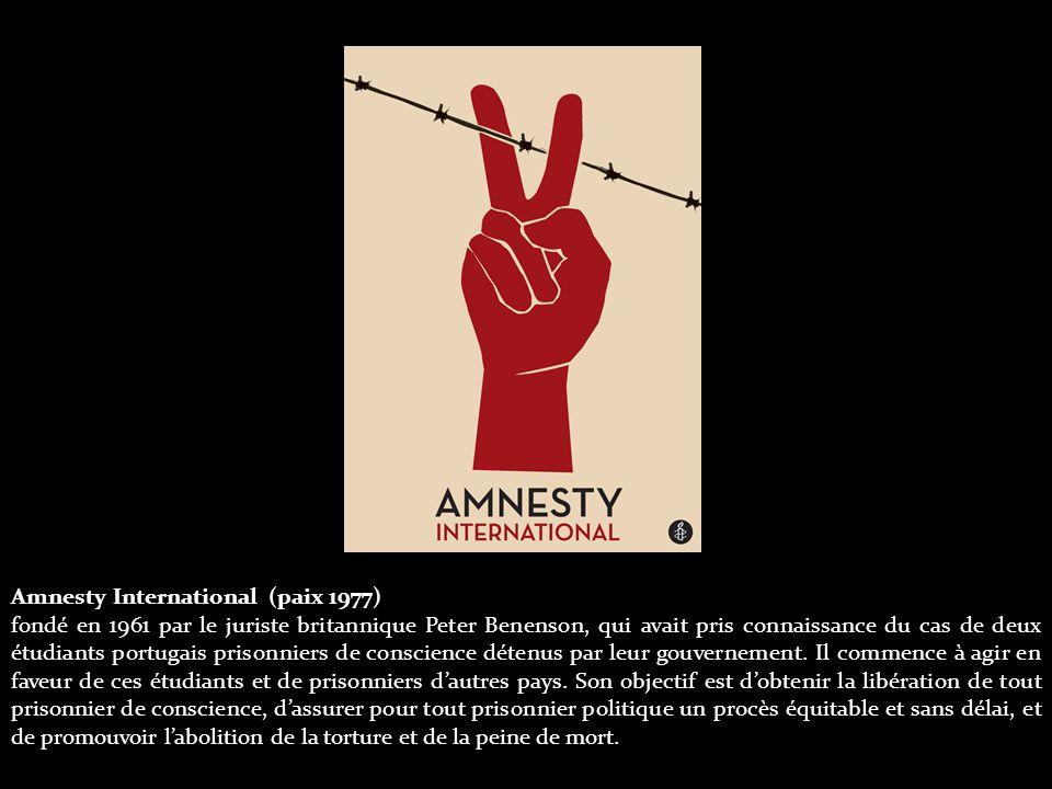 Amnesty International (paix 1977) fondé en 1961 par le juriste britannique Peter Benenson, qui avait pris connaissance du cas de deux étudiants portugais prisonniers de conscience détenus par leur gouvernement.