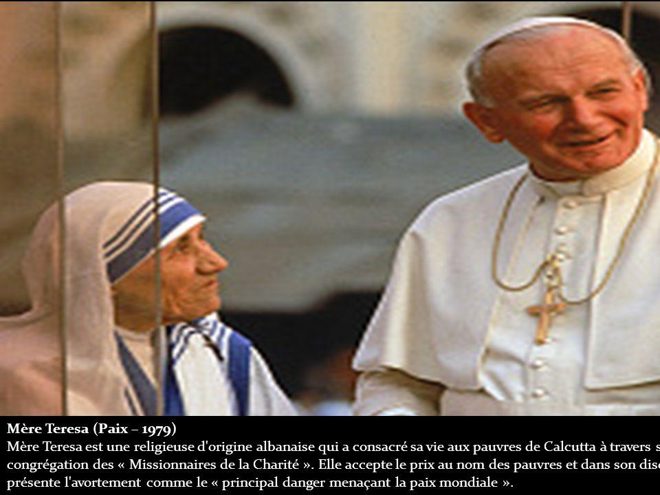 Mère Teresa (Paix – 1979) Mère Teresa est une religieuse d origine albanaise qui a consacré sa vie aux pauvres de Calcutta à travers sa congrégation des « Missionnaires de la Charité ».